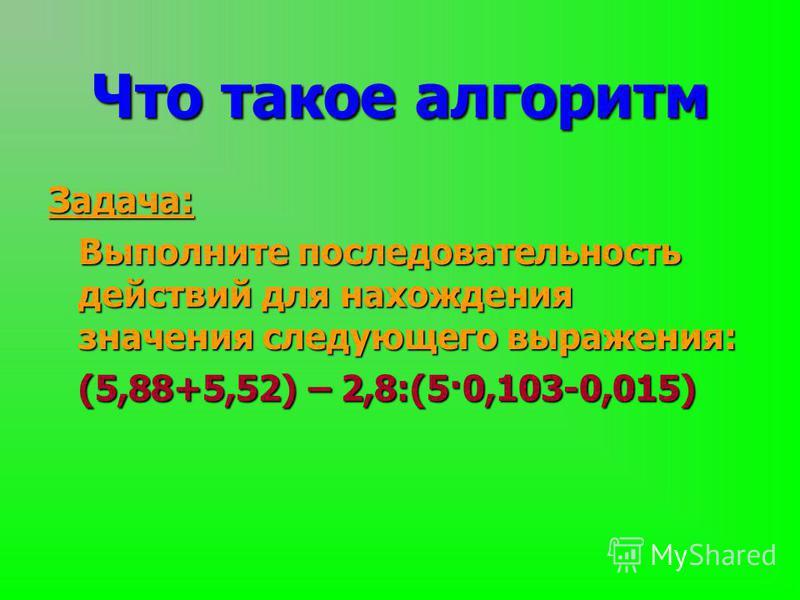 Задача: Выполните последовательность действий для нахождения значения следующего выражения: (5,88+5,52) – 2,8:(5·0,103-0,015) Что такое алгоритм