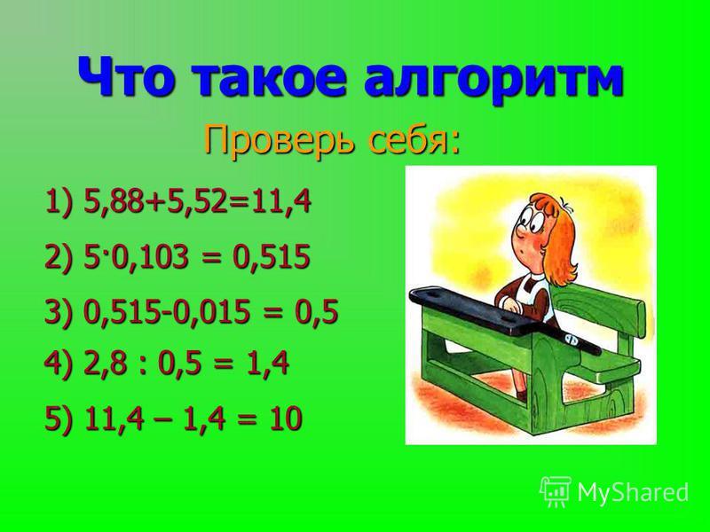 Проверь себя: Что такое алгоритм 1) 5,88+5,52=11,4 2) 5·0,103 = 0,515 3) 0,515-0,015 = 0,5 4) 2,8 : 0,5 = 1,4 5) 11,4 – 1,4 = 10