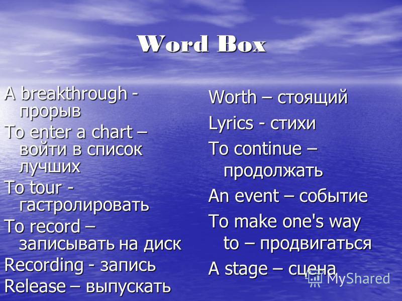 Word Box A breakthrough - прорыв To enter a chart – войти в список лучших To tour - гастролировать To record – записывать на диск Recording - запись Release – выпускать Worth – стоящий Lyrics - стихи To continue – продолжать An event – событие To mak