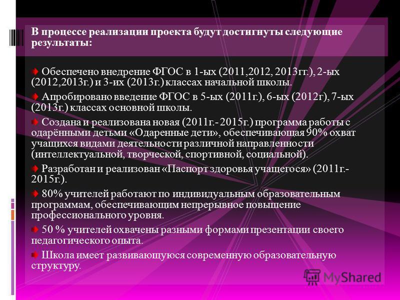 В процессе реализации проекта будут достигнуты следующие результаты: Обеспечено внедрение ФГОС в 1-ых (2011,2012, 2013 гг.), 2-ых (2012,2013 г.) и 3-их (2013 г.) классах начальной школы. Апробировано введение ФГОС в 5-ых (2011 г.), 6-ых (2012 г), 7-ы