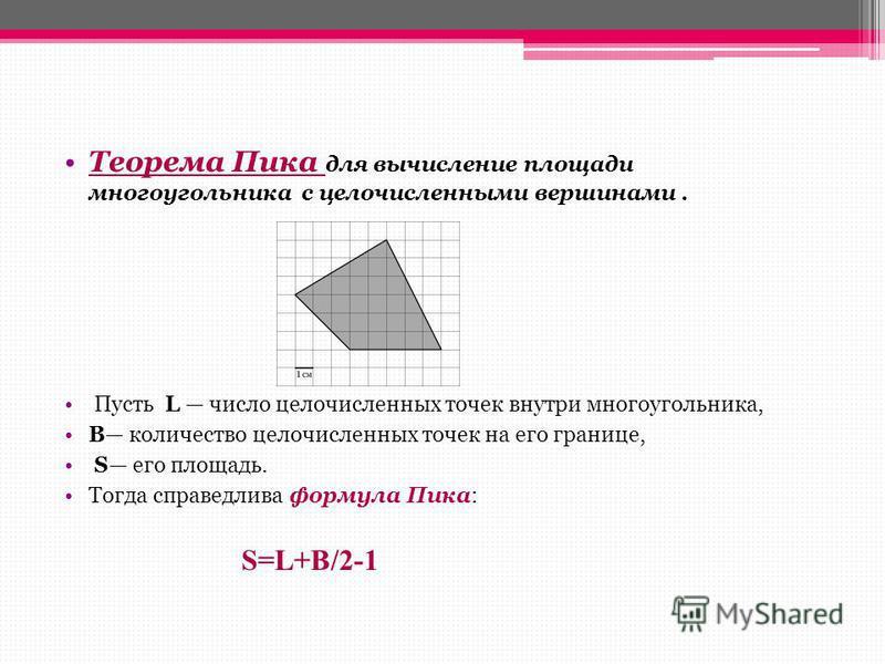 Теорема Пика для вычисление площади многоугольника с целочисленными вершинами. Пусть L число целочисленных точек внутри многоугольника, B количество целочисленных точек на его границе, S его площадь. Тогда справедлива формула Пика: S=L+B/2-1