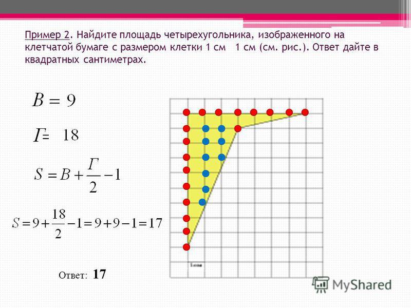 Пример 2. Найдите площадь четырехугольника, изображенного на клетчатой бумаге с размером клетки 1 см 1 см (см. рис.). Ответ дайте в квадратных сантиметрах. Ответ: 17