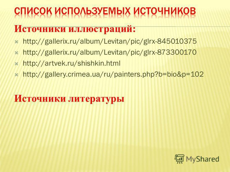 Источники иллюстраций: http://gallerix.ru/album/Levitan/pic/glrx-845010375 http://gallerix.ru/album/Levitan/pic/glrx-873300170 http://artvek.ru/shishkin.html http://gallery.crimea.ua/ru/painters.php?b=bio&p=102 Источники литературы
