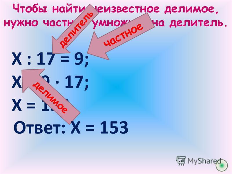 Чтобы найти неизвестное делимое, нужно частное умножить на делитель. Х : 17 = 9; Х = 9 · 17; Х = 153. частное делитель делимое Ответ: Х = 153