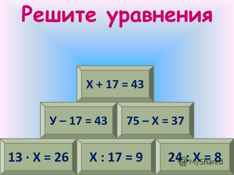 13 · Х = 26Х : 17 = 924 : Х = 8 У – 17 = 4375 – Х = 37 Х + 17 = 43 Решите уравнения