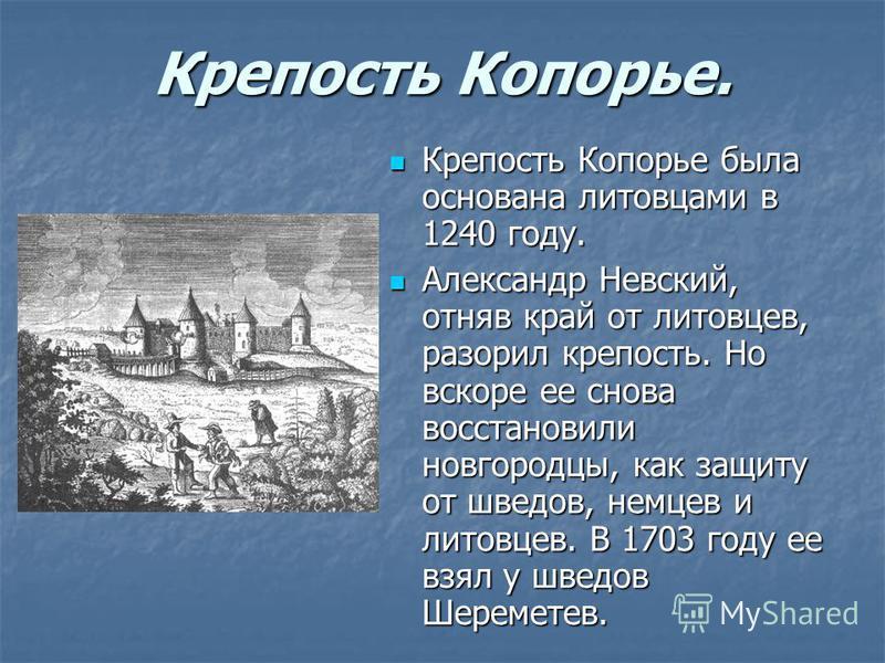 Крепость Копорье. Крепость Копорье была основана литовцами в 1240 году. Крепость Копорье была основана литовцами в 1240 году. Александр Невский, отняв край от литовцев, разорил крепость. Но вскоре ее снова восстановили новгородцы, как защиту от шведо