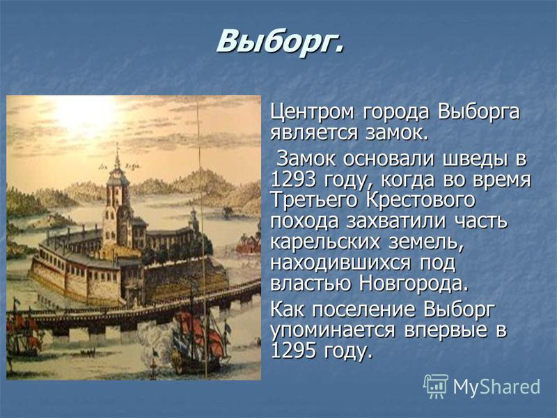 Выборг. Центром города Выборга является замок. Центром города Выборга является замок. Замок основали шведы в 1293 году, когда во время Третьего Крестового похода захватили часть карельских земель, находившихся под властью Новгорода. Замок основали шв