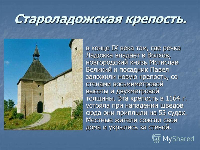 Староладожская крепость. в конце IX века там, где речка Ладожка впадает в Волхов, новгородский князь Мстислав Великий и посадник Павел заложили новую крепость, со стенами восьмиметровой высоты и двухметровой толщины. Эта крепость в 1164 г. устояла пр