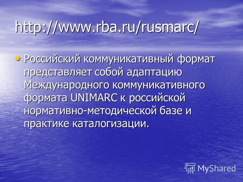 http://www.rba.ru/rusmarc/ Российский коммуникативный формат представляет собой адаптацию Международного коммуникативного формата UNIMARC к российской нормативно-методической базе и практике каталогизации. Российский коммуникативный формат представля