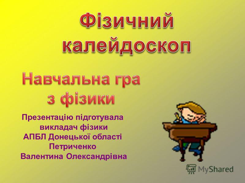 Презентацію підготувала викладач фізики АПБЛ Донецької області Петриченко Валентина Олександрівна