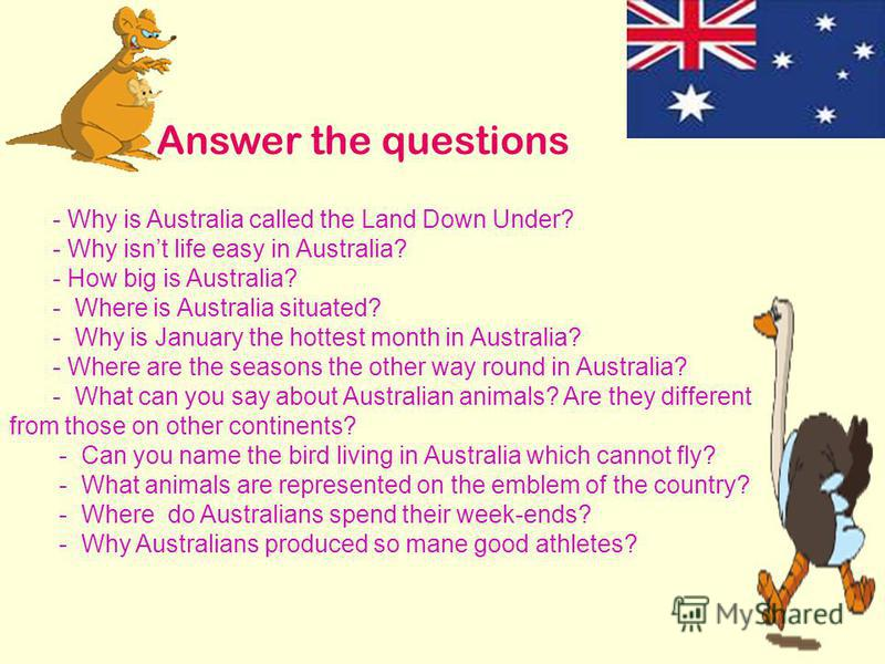 - Why is Australia called the Land Down Under? - Why isnt life easy in Australia? - How big is Australia? - Where is Australia situated? - Why is January the hottest month in Australia? - Where are the seasons the other way round in Australia? - What