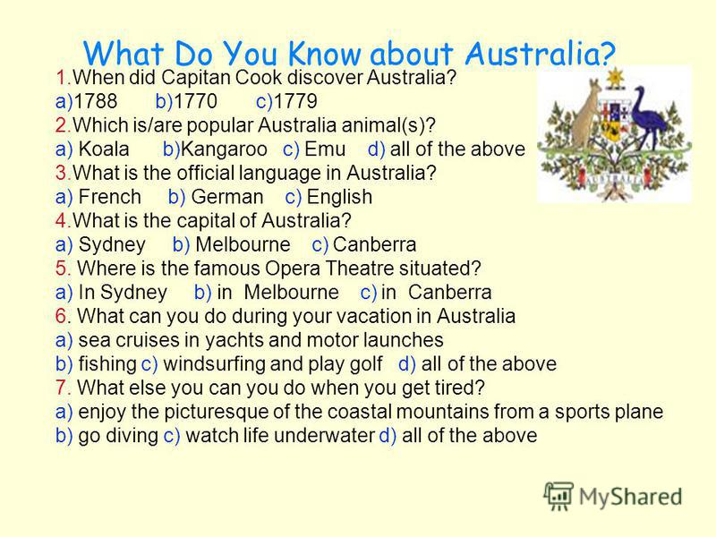 What Do You Know about Australia? 1.When did Capitan Cook discover Australia? a)1788 b)1770 c)1779 2.Which is/are popular Australia animal(s)? a) Koala b)Kangaroo c) Emu d) all of the above 3.What is the official language in Australia? a) French b) G