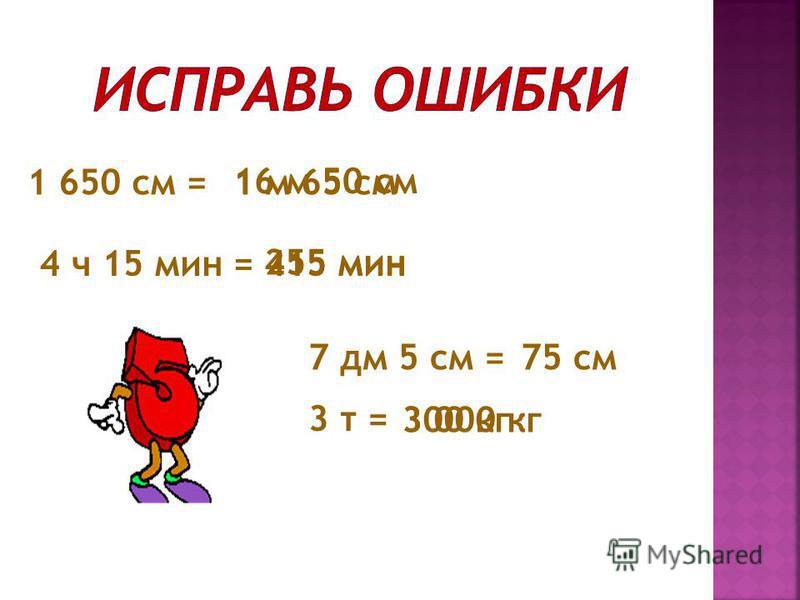 1 650 см =1 м 65 см 16 м 50 см 4 ч 15 мин =415 мин 255 мин 7 дм 5 см =75 см 3 т = 300 кг 3 000 кг