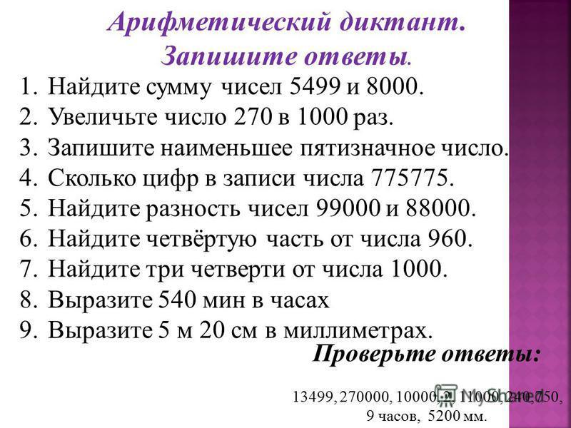Арифметический диктант. Запишите ответы. 1. Найдите сумму чисел 5499 и 8000. 2. Увеличьте число 270 в 1000 раз. 3. Запишите наименьшее пятизначное число. 4. Сколько цифр в записи числа 775775. 5. Найдите разность чисел 99000 и 88000. 6. Найдите четвё