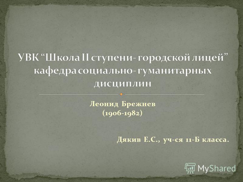 Леонид Брежнев (1906-1982) Дякив Е.С., уч-ся 11-Б класса.