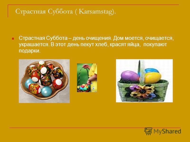 Страстная Суббота ( Karsamstag). Страстная Суббота – день очищения. Дом моется, очищается, украшается. В этот день пекут хлеб, красят яйца, покупают подарки.