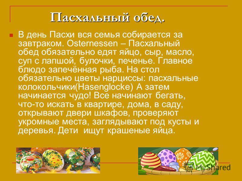 Пасхальный обед. Пасхальный обед. В день Пасхи вся семья собирается за завтраком. Osternessen – Пасхальный обед обязательно едят яйцо, сыр, масло, суп с лапшой, булочки, печенье. Главное блюдо запечённая рыба. На стол обязательно цветы нарциссы: пасх