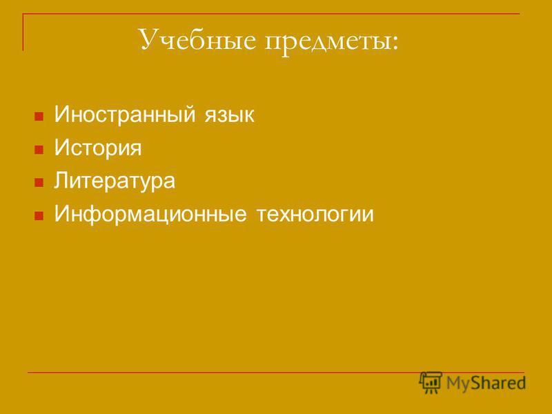 Учебные предметы: Иностранный язык История Литература Информационные технологии