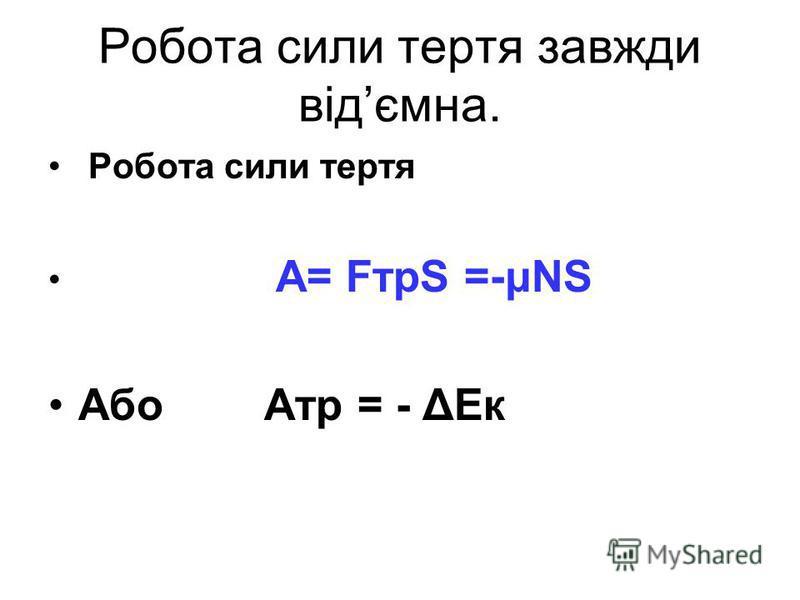 Робота сили тертя завжди відємна. Робота сили тертя А= FтрS =-μNS Або Атр = - ΔЕк