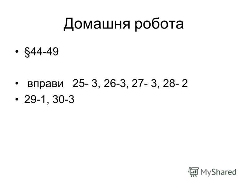 Домашня робота §44-49 вправи 25- 3, 26-3, 27- 3, 28- 2 29-1, 30-3
