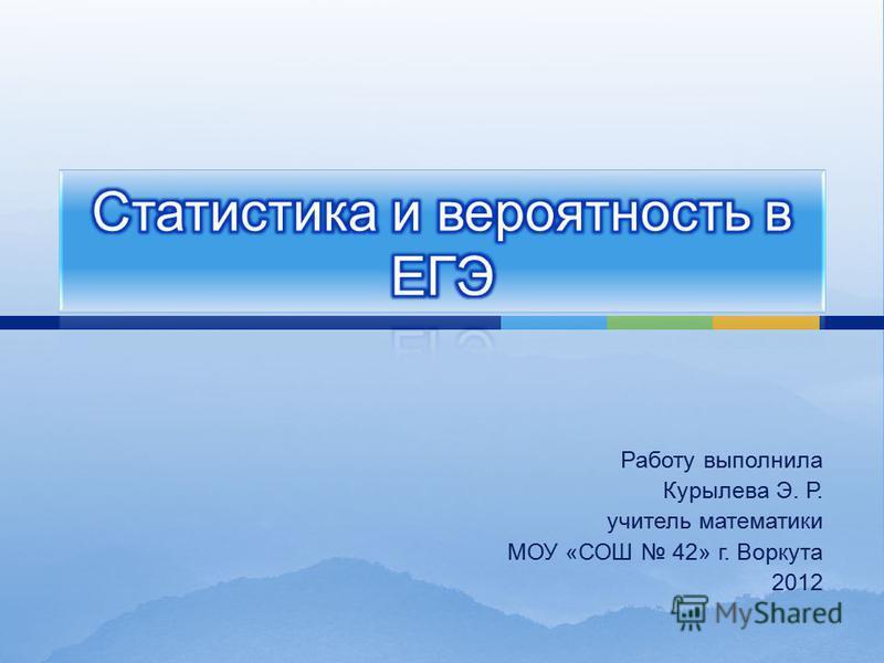 Работу выполнила Курылева Э. Р. учитель математики МОУ « СОШ 42» г. Воркута 2012