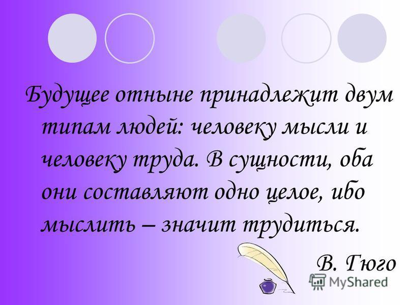 Будущее отныне принадлежит двум типам людей: человеку мысли и человеку труда. В сущности, оба они составляют одно целое, ибо мыслить – значит трудиться. В. Гюго