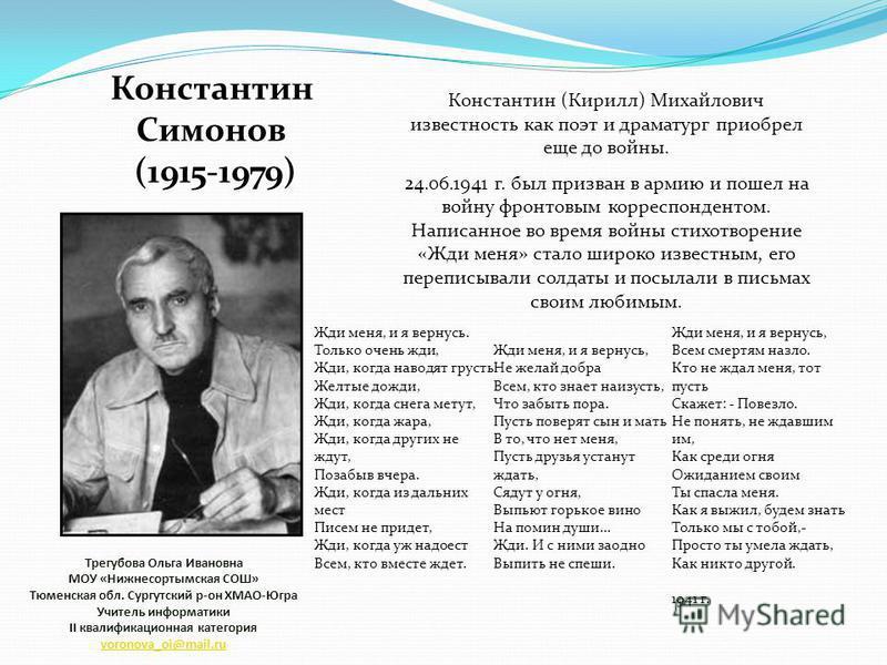 Константин Симонов (1915-1979) (1915-1979) Константин (Кирилл) Михайлович известность как поэт и драматург приобрел еще до войны. 24.06.1941 г. был призван в армию и пошел на войну фронтовым корреспондентом. Написанное во время войны стихотворение «Ж