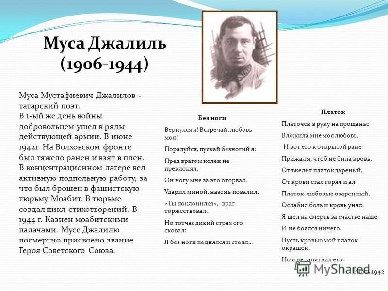 Муса Джалиль (1906-1944) Муса Мустафиевич Джалилов - татарский поэт. В 1-ый же день войны добровольцем ушел в ряды действующей армии. В июне 1942 г. На Волховском фронте был тяжело ранен и взят в плен. В концентрационном лагере вел активную подпольну