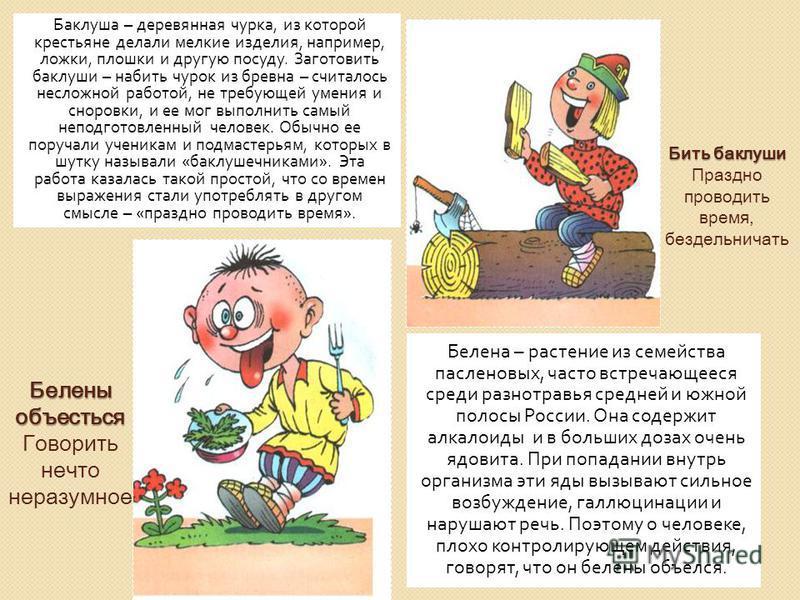 Баклуша – деревянная чурка, из которой крестьяне делали мелкие изделия, например, ложки, плошки и другую посуду. Заготовить баклуши – набить чурок из бревна – считалось несложной работой, не требующей умения и сноровки, и ее мог выполнить самый непод