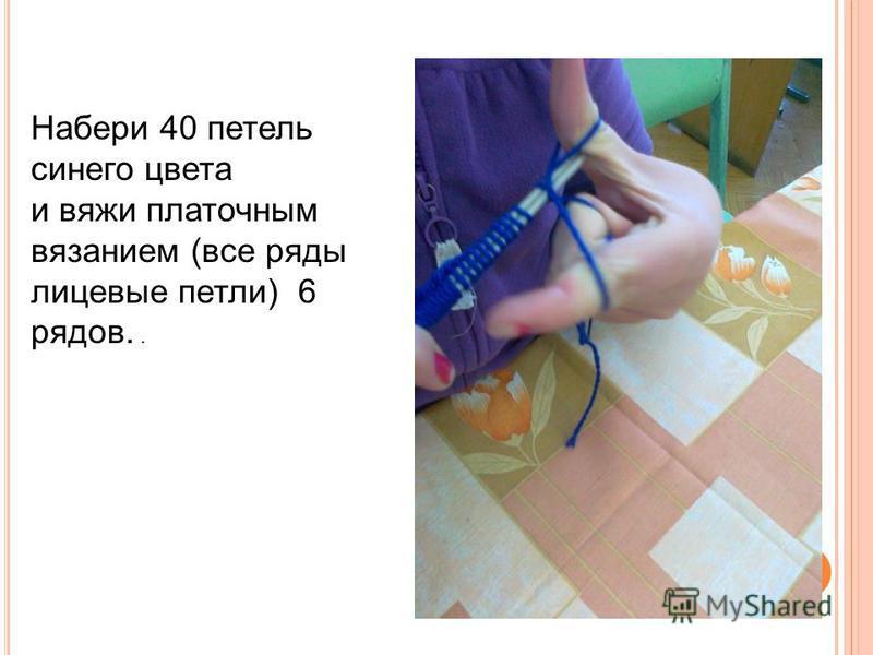 Набери 40 петель синего цвета и вяжи платочным вязанием (все ряды лицевые петли) 6 рядов..