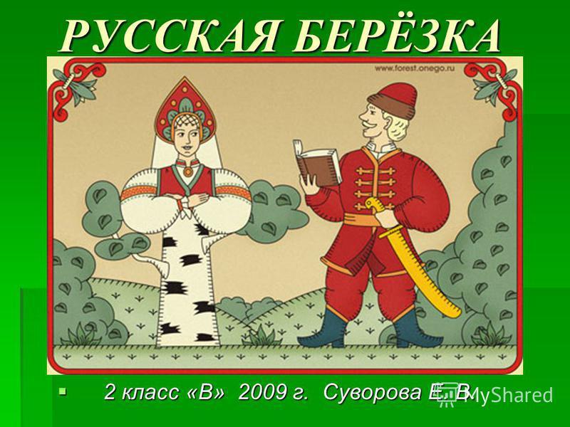 РУССКАЯ БЕРЁЗКА РУССКАЯ БЕРЁЗКА 2 класс «В» 2009 г. Суворова Е. В. 2 класс «В» 2009 г. Суворова Е. В.