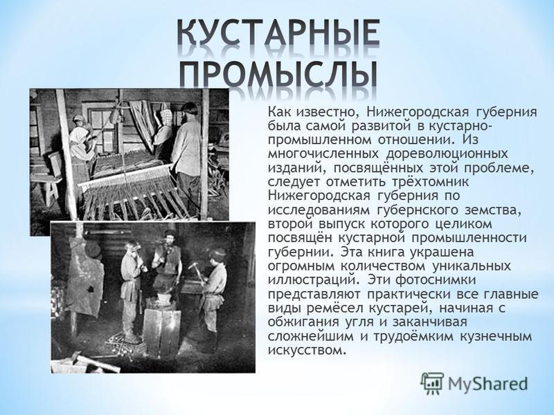 Как известно, Нижегородская губерния была самой развитой в кустарно- промышленном отношении. Из многочисленных дореволюционных изданий, посвящённых этой проблеме, следует отметить трёхтомник Нижегородская губерния по исследованиям губернского земства