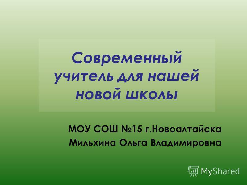 Современный учитель для нашей новой школы МОУ СОШ 15 г.Новоалтайска Мильхина Ольга Владимировна