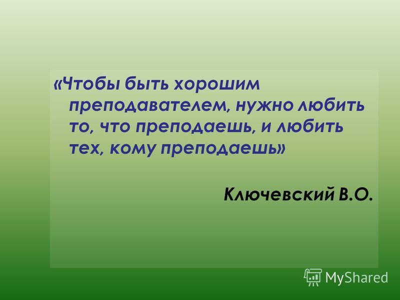 «Чтобы быть хорошим преподавателем, нужно любить то, что преподаешь, и любить тех, кому преподаешь» Ключевский В.О.