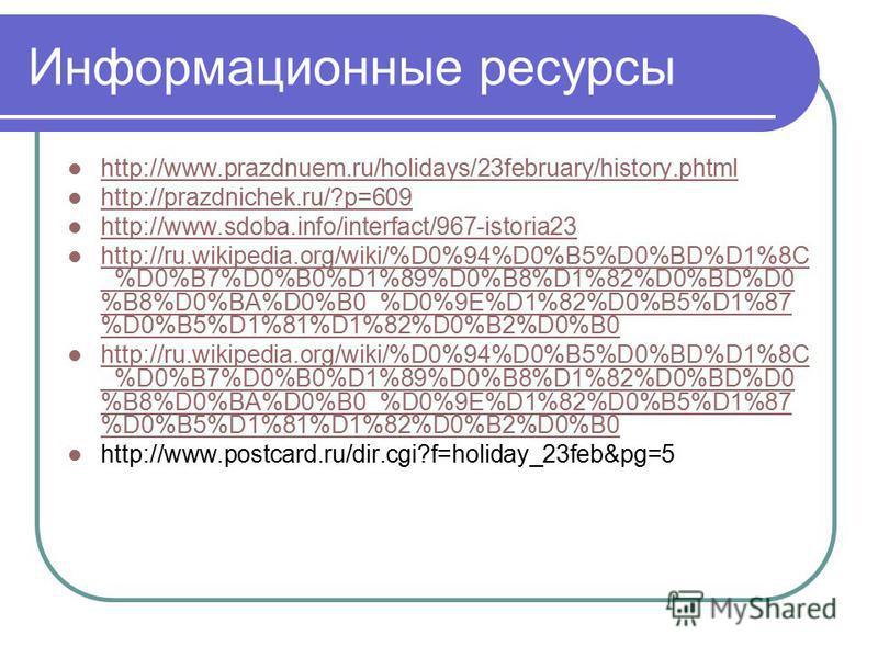 Информационные ресурсы http://www.prazdnuem.ru/holidays/23february/history.phtml http://prazdnichek.ru/?p=609 http://www.sdoba.info/interfact/967-istoria23 http://ru.wikipedia.org/wiki/%D0%94%D0%B5%D0%BD%D1%8C _%D0%B7%D0%B0%D1%89%D0%B8%D1%82%D0%BD%D0