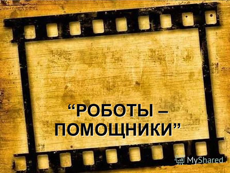 представляет проект РОБОТЫ – ПОМОЩНИКИ
