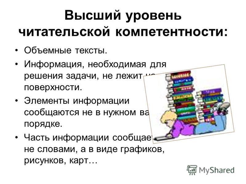 Высший уровень читательской компетентности: Объемные тексты. Информация, необходимая для решения задачи, не лежит на поверхности. Элементы информации сообщаются не в нужном вам порядке. Часть информации сообщается не словами, а в виде графиков, рисун