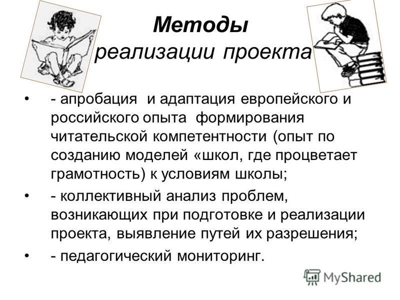 Методы реализации проекта - апробация и адаптация европейского и российского опыта формирования читательской компетентности (опыт по созданию моделей «школ, где процветает грамотность) к условиям школы; - коллективный анализ проблем, возникающих при