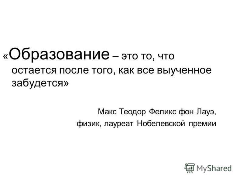 « Образование – это то, что остается после того, как все выученное забудется» Макс Теодор Феликс фон Лауэ, физик, лауреат Нобелевской премии