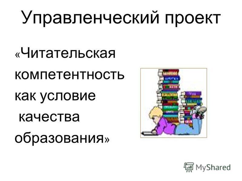 Управленческий проект « Читательская компетентность как условие качества образования »