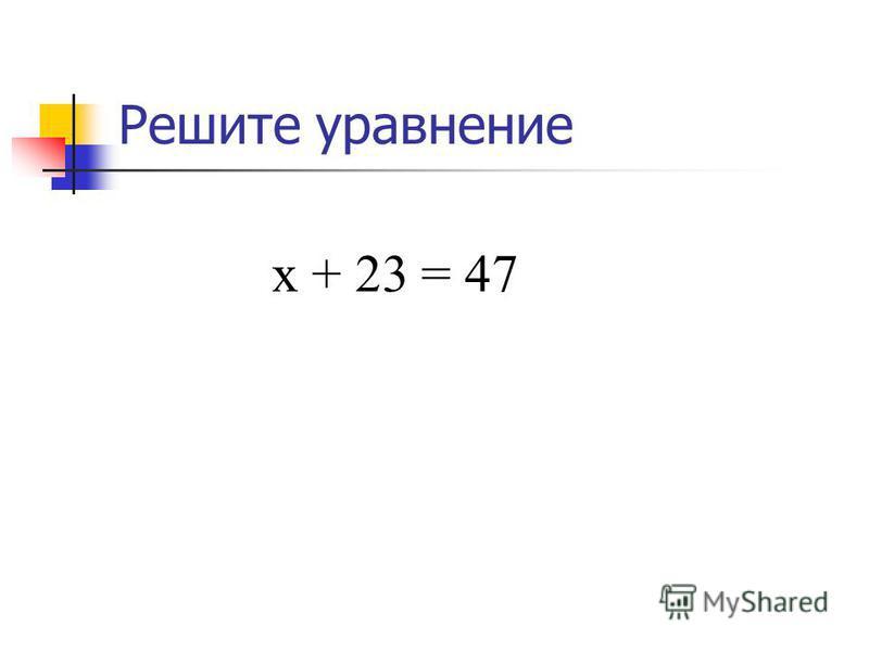 Решите уравнение х + 23 = 47 х = 47 – 23, х = 24.