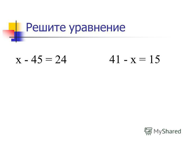 Решите уравнение х - 45 = 24 х = 24 + 45, х = 69. 41 - х = 15 х = 41 - 15, х = 26.