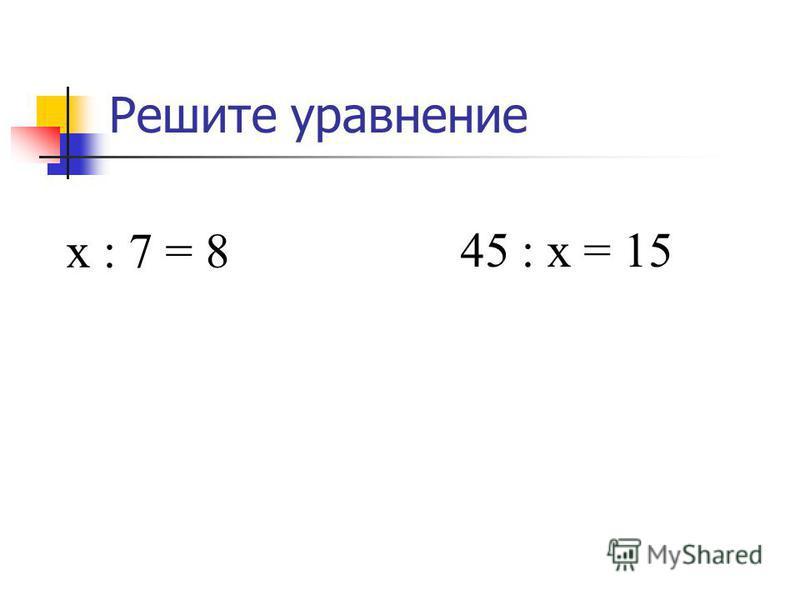 Решите уравнение х : 7 = 8 х = 8 7, х = 54. 45 : х = 15 х = 45 : 15, х = 3..