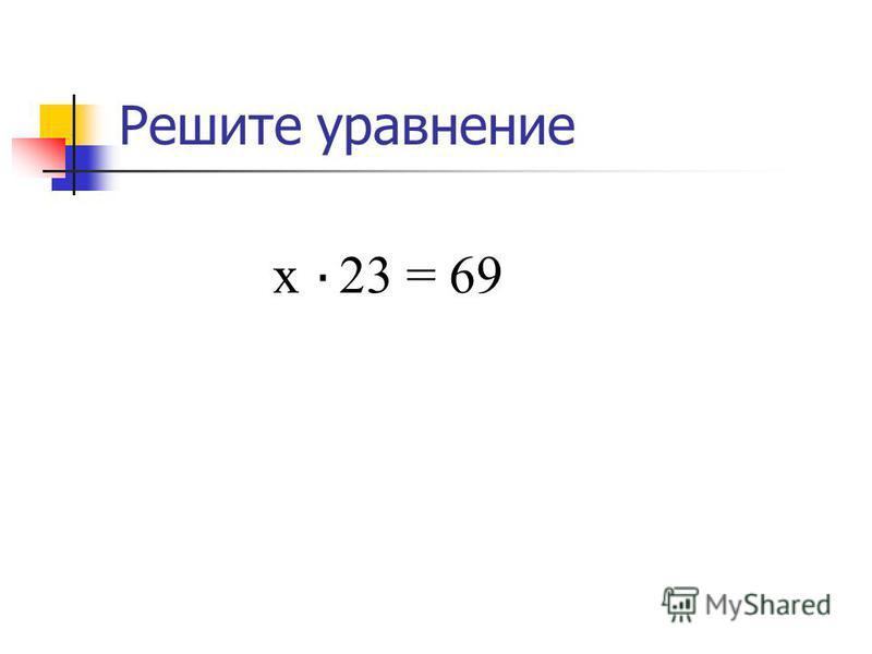 Решите уравнение х 23 = 69 х = 69 : 23, х = 3..