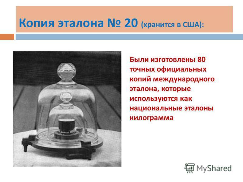 Копия эталона 20 ( хранится в США ): Были изготовлены 80 точных официальных копий международного эталона, которые используются как национальные эталоны килограмма