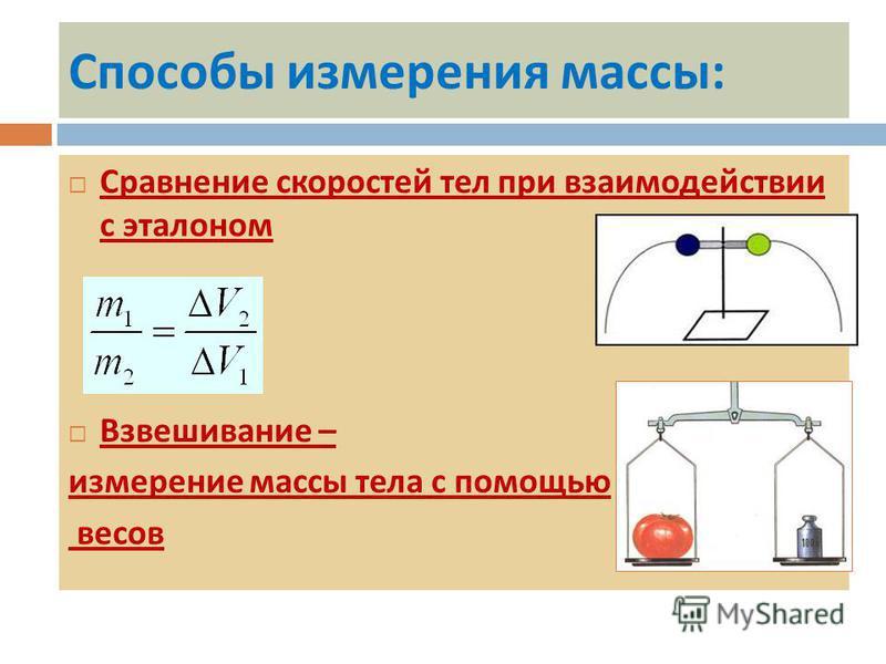 Способы измерения массы : Сравнение скоростей тел при взаимодействии с эталоном Взвешивание – измерение массы тела с помощью весов