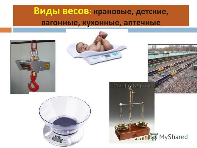 Виды весов : крановые, детские, вагонные, кухонные, аптечные