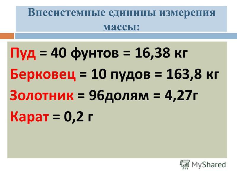 Внесистемные единицы измерения массы: Пуд = 40 фунтов = 16,38 кг Берковец = 10 пудов = 163,8 кг Золотник = 96 долям = 4,27 г Карат = 0,2 г