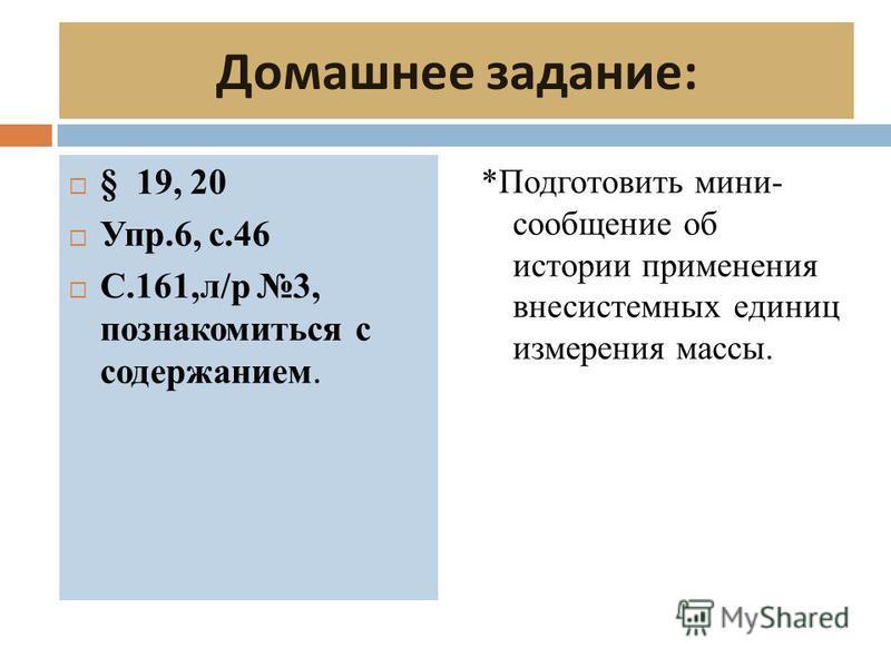Домашнее задание : § 19, 20 Упр.6, с.46 С.161,л/р 3, познакомиться с содержанием. *Подготовить мини- сообщение об истории применения внесистемных единиц измерения массы.