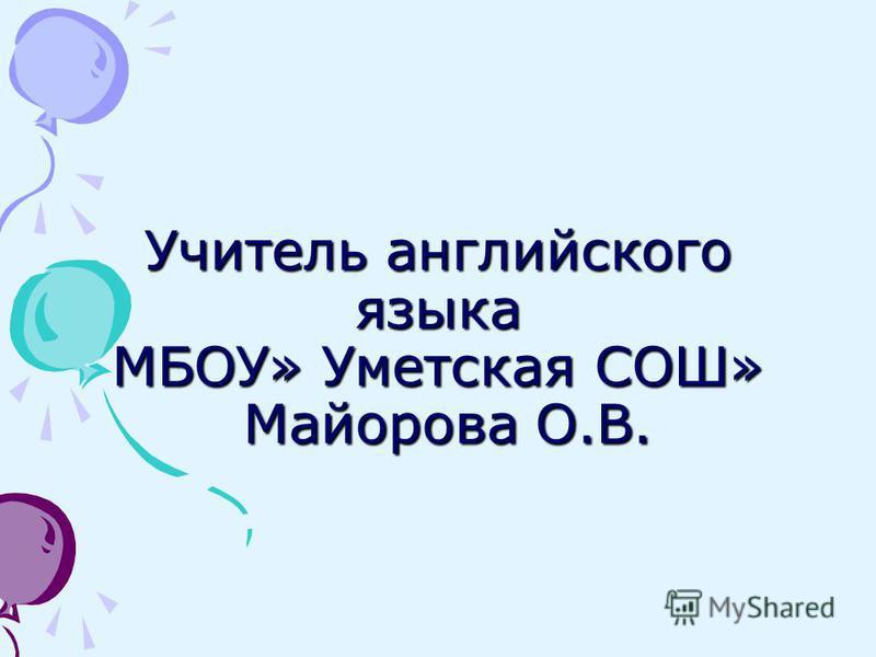 Учитель английского языка МБОУ» Уметская СОШ» Майорова О.В.